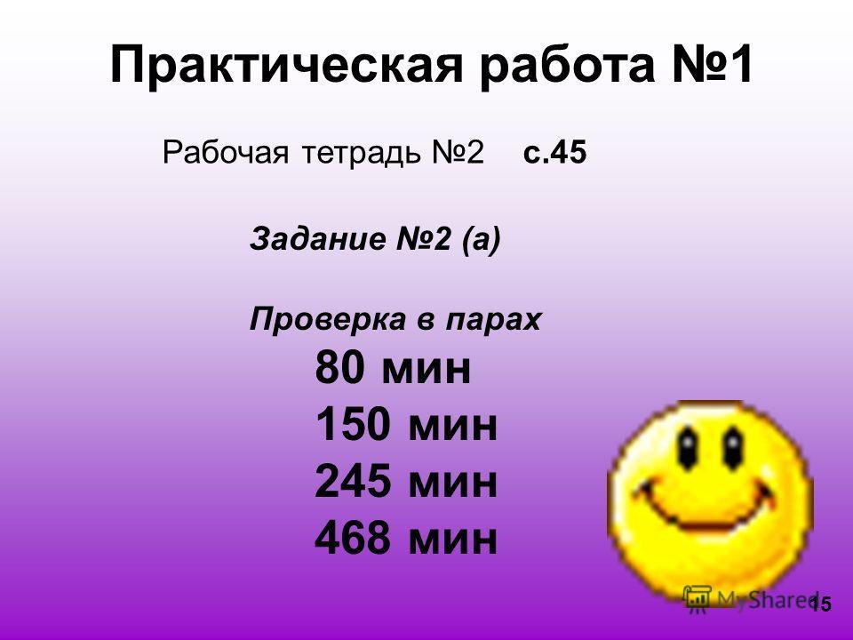Практическая работа 1 Рабочая тетрадь 2 с.45 Задание 2 (а) Проверка в парах 80 мин 150 мин 245 мин 468 мин 15