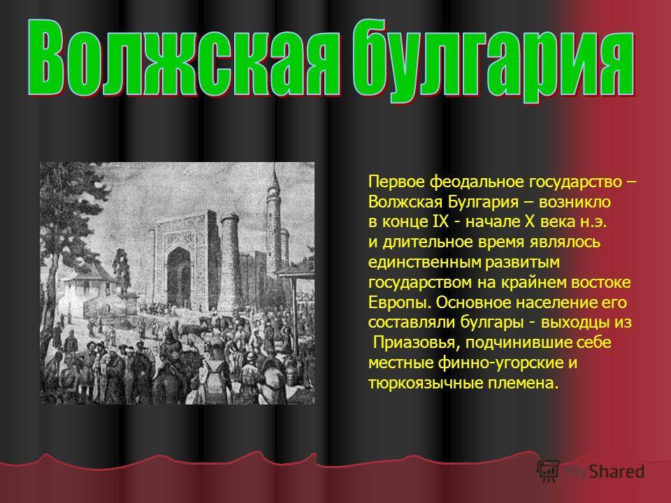 Первое феодальное государство – Волжская Булгария – возникло в конце IX - начале X века н.э. и длительное время являлось единственным развитым государством на крайнем востоке Европы. Основное население его составляли булгары - выходцы из Приазовья, п