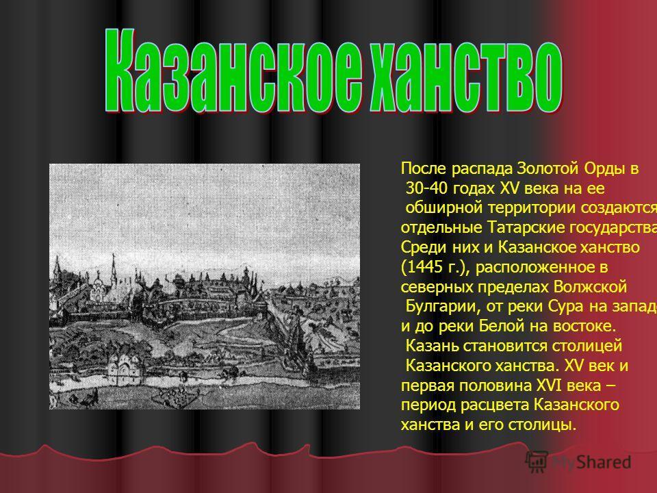 После распада Золотой Орды в 30-40 годах XV века на ее обширной территории создаются отдельные Татарские государства. Среди них и Казанское ханство (1445 г.), расположенное в северных пределах Волжской Булгарии, от реки Сура на западе и до реки Белой