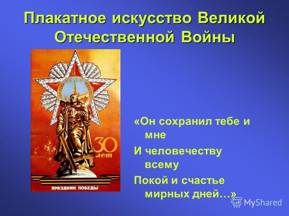 Плакатное искусство Великой Отечественной Войны «Он сохранил тебе и мне И человечеству всему Покой и счастье мирных дней…»