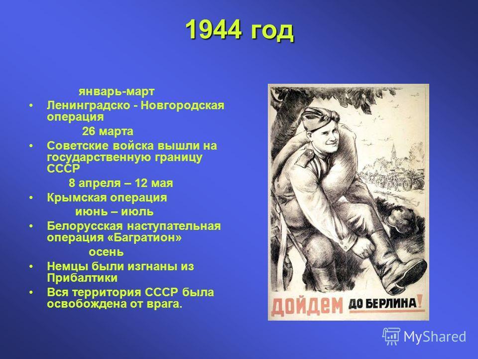1944 год январь-март Ленинградско - Новгородская операция 26 марта Советские войска вышли на государственную границу СССР 8 апреля – 12 мая Крымская операция июнь – июль Белорусская наступательная операция «Багратион» осень Немцы были изгнаны из Приб