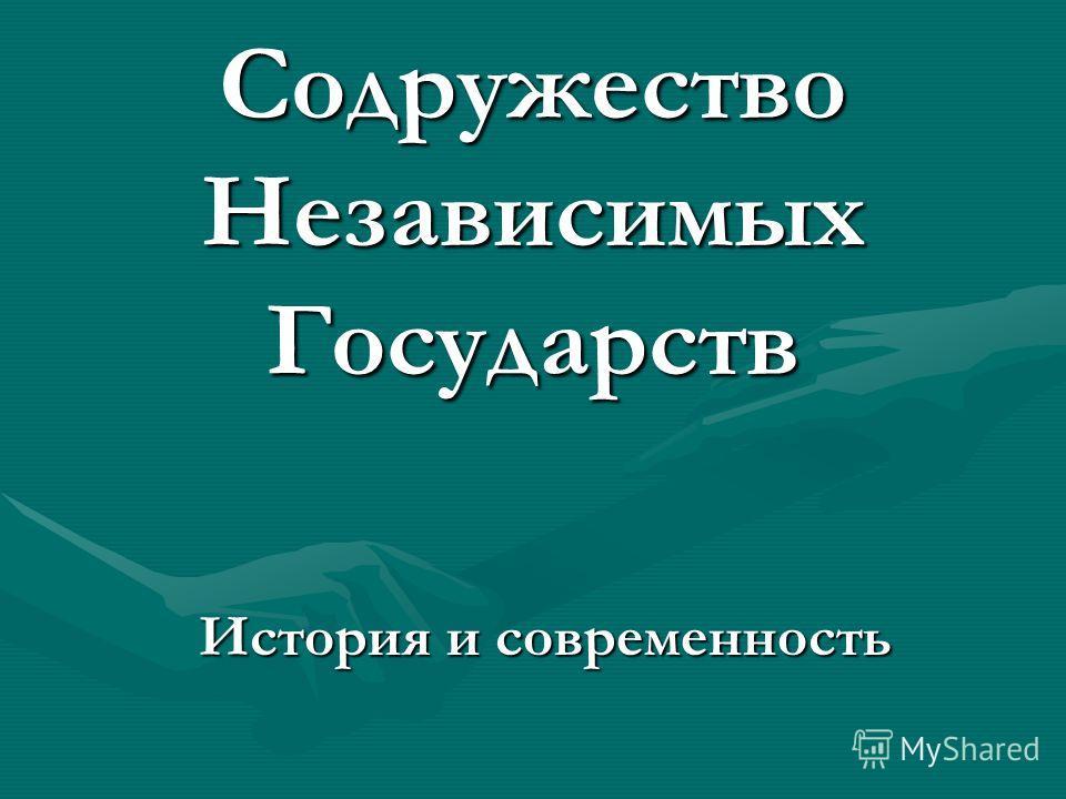 Содружество Независимых Государств История и современность