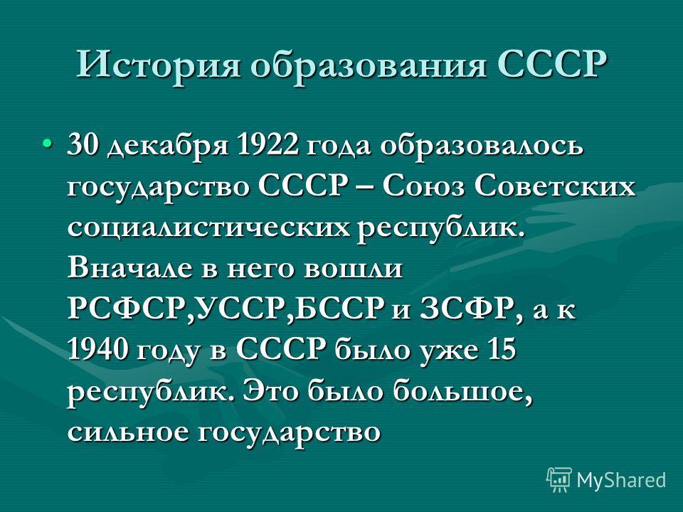 История образования СССР 30 декабря 1922 года образовалось государство СССР – Союз Советских социалистических республик. Вначале в него вошли РСФСР,УССР,БССР и ЗСФР, а к 1940 году в СССР было уже 15 республик. Это было большое, сильное государство30