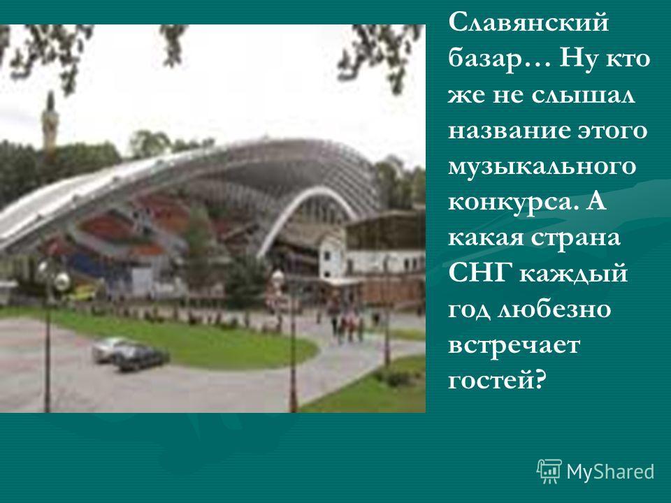 Славянский базар… Ну кто же не слышал название этого музыкального конкурса. А какая страна СНГ каждый год любезно встречает гостей?
