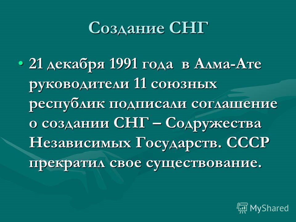 Создание СНГ 21 декабря 1991 года в Алма-Ате руководители 11 союзных республик подписали соглашение о создании СНГ – Содружества Независимых Государств. СССР прекратил свое существование.21 декабря 1991 года в Алма-Ате руководители 11 союзных республ