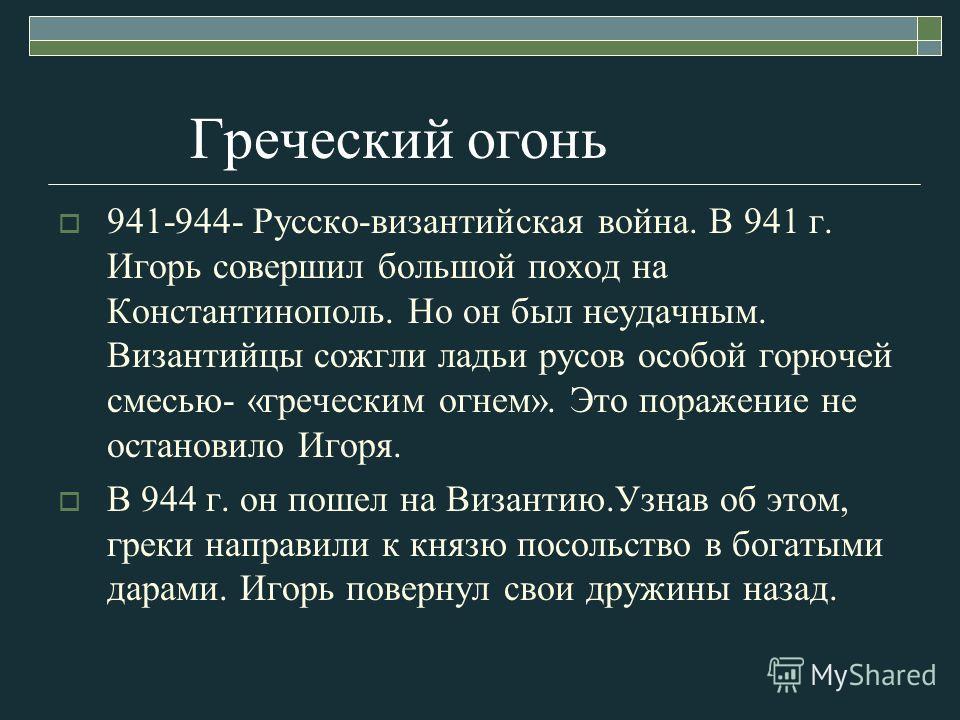 Греческий огонь 941-944- Русско-византийская война. В 941 г. Игорь совершил большой поход на Константинополь. Но он был неудачным. Византийцы сожгли ладьи русов особой горючей смесью- «греческим огнем». Это поражение не остановило Игоря. В 944 г. он