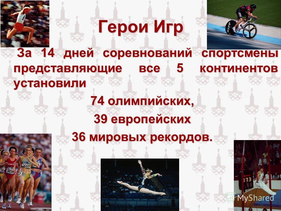 Герои Игр За 14 дней соревнований спортсмены представляющие все 5 континентов установили 74 олимпийских, 39 европейских 39 европейских 36 мировых рекордов. 36 мировых рекордов.