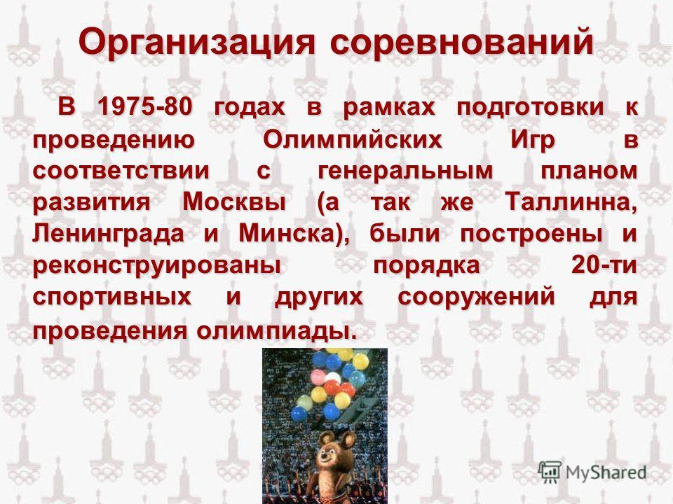 Организация соревнований В 1975-80 годах в рамках подготовки к проведению Олимпийских Игр в соответствии с генеральным планом развития Москвы (а так же Таллинна, Ленинграда и Минска), были построены и реконструированы порядка 20-ти спортивных и други