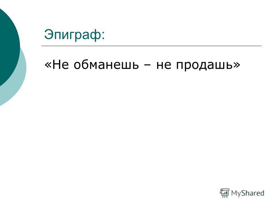Эпиграф: «Не обманешь – не продашь»