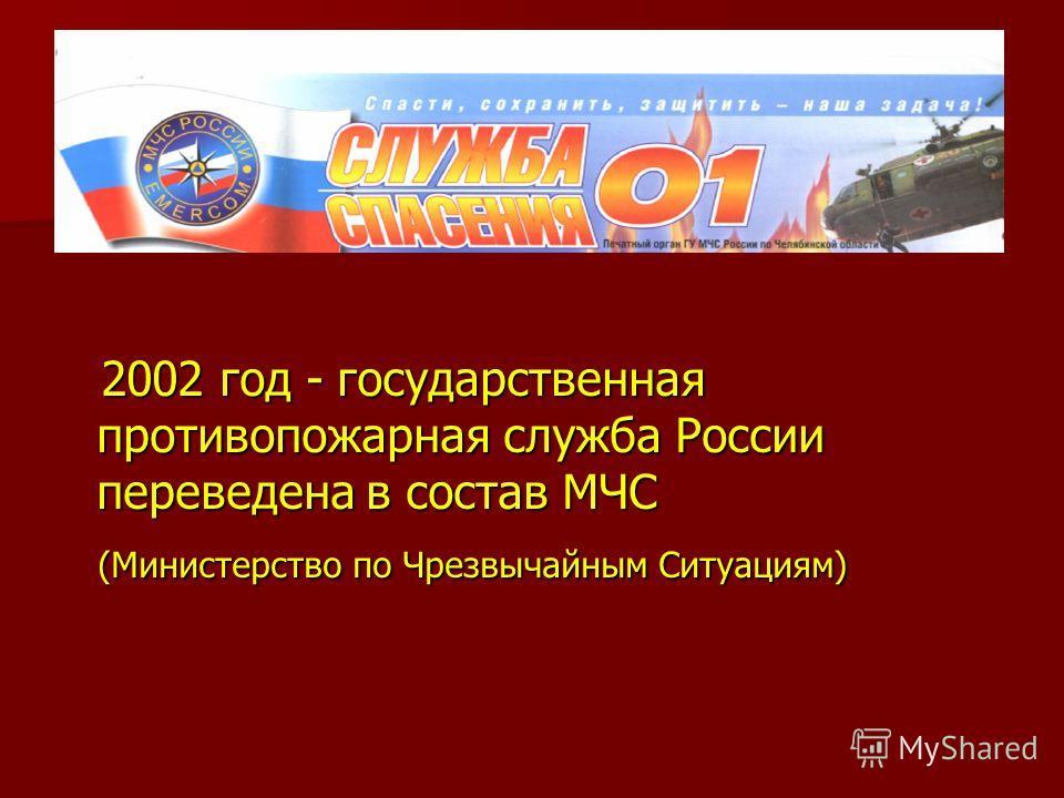 2002 год - государственная противопожарная служба России переведена в состав МЧС 2002 год - государственная противопожарная служба России переведена в состав МЧС (Министерство по Чрезвычайным Ситуациям) (Министерство по Чрезвычайным Ситуациям)