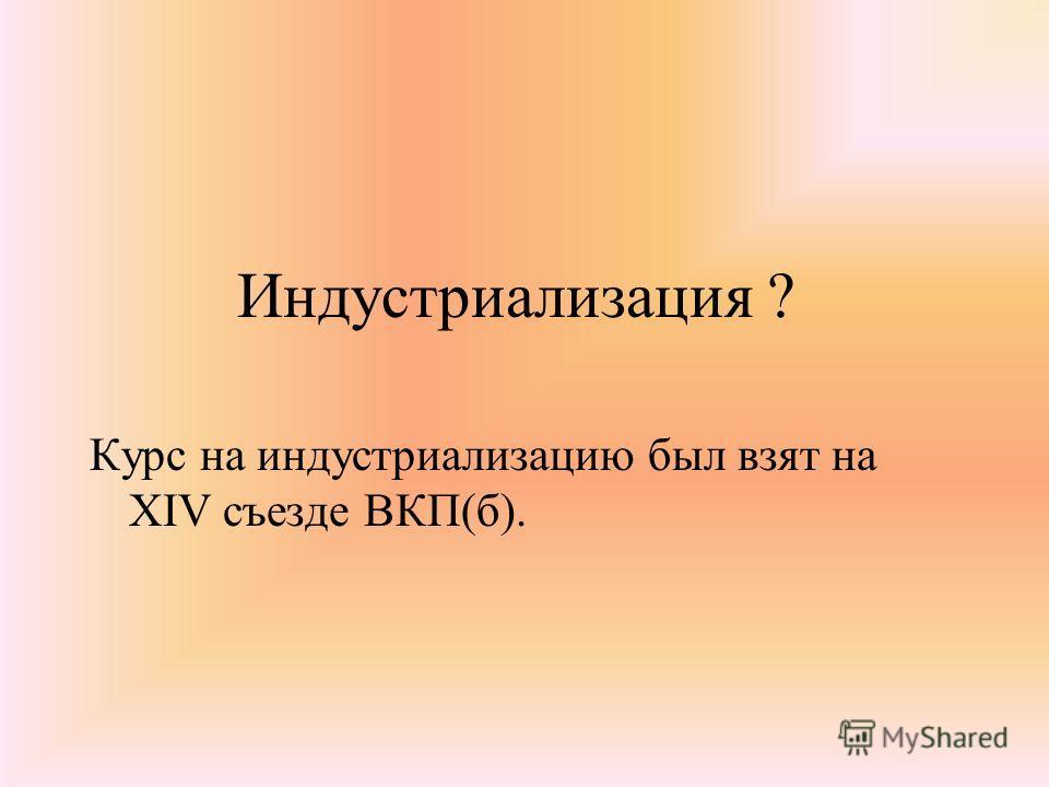 Индустриализация ? Курс на индустриализацию был взят на XIV съезде ВКП(б).