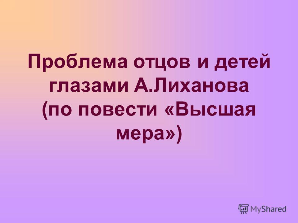 Проблема отцов и детей глазами А.Лиханова (по повести «Высшая мера»)