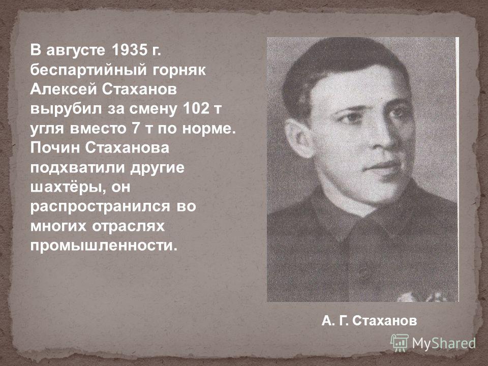 В августе 1935 г. беспартийный горняк Алексей Стаханов вырубил за смену 102 т угля вместо 7 т по норме. Почин Стаханова подхватили другие шахтёры, он распространился во многих отраслях промышленности. А. Г. Стаханов