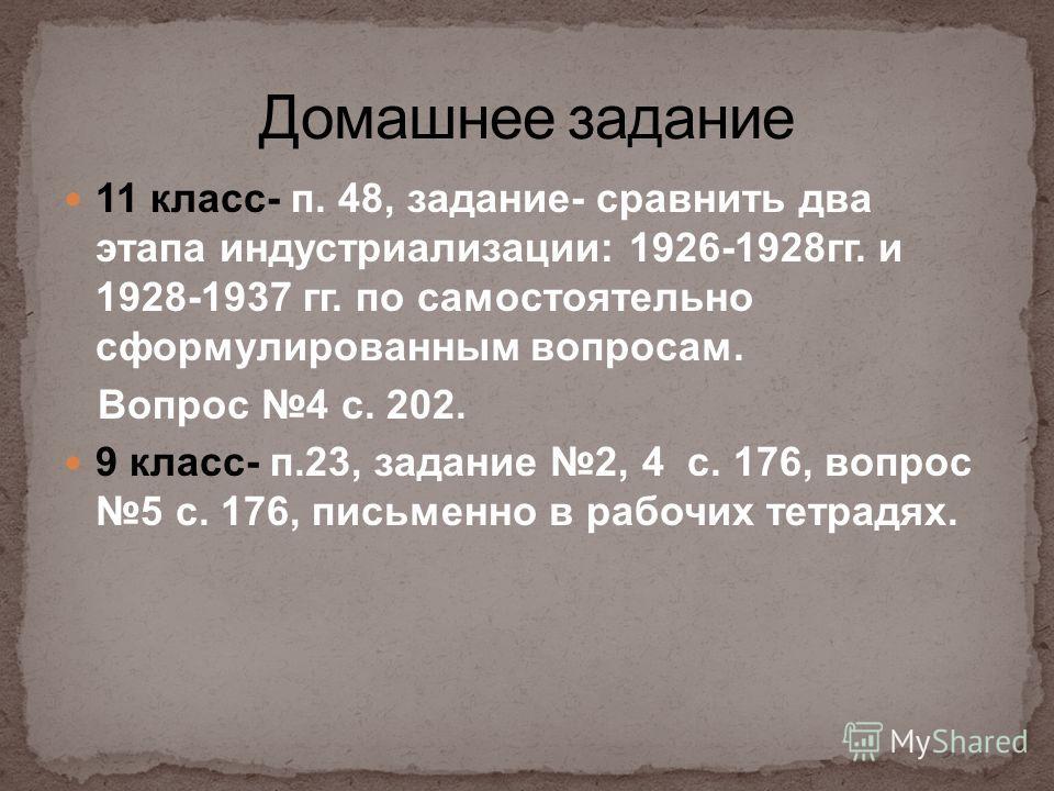 11 класс- п. 48, задание- сравнить два этапа индустриализации: 1926-1928гг. и 1928-1937 гг. по самостоятельно сформулированным вопросам. Вопрос 4 с. 202. 9 класс- п.23, задание 2, 4 с. 176, вопрос 5 с. 176, письменно в рабочих тетрадях.