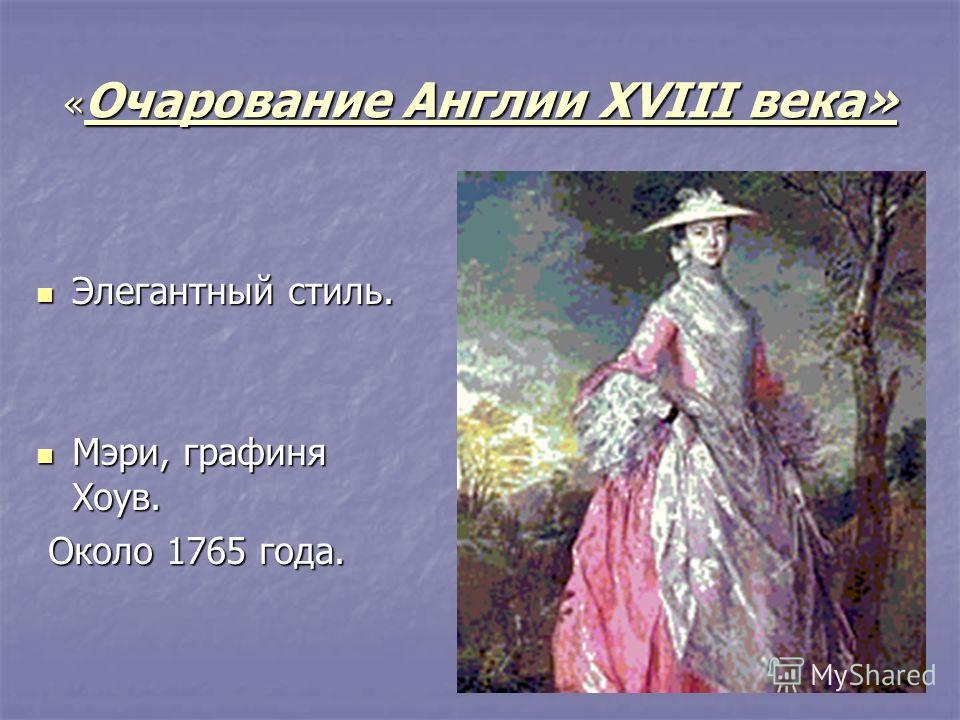 « Очарование Англии XVIII века» Элегантный стиль. Элегантный стиль. Мэри, графиня Хоув. Мэри, графиня Хоув. Около 1765 года. Около 1765 года.