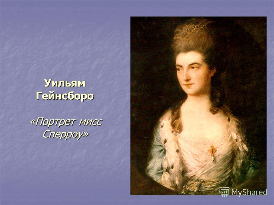 Уильям Гейнсборо «Портрет мисс Сперроу»