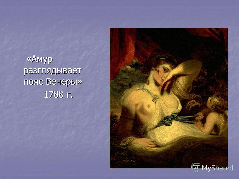 «Амур разглядывает пояс Венеры» «Амур разглядывает пояс Венеры» 1788 г. 1788 г.