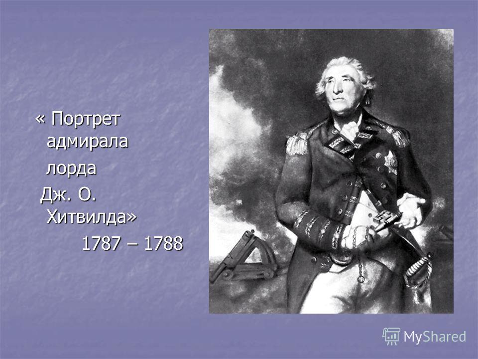 « Портрет адмирала « Портрет адмирала лорда лорда Дж. О. Хитвилда» Дж. О. Хитвилда» 1787 – 1788 1787 – 1788