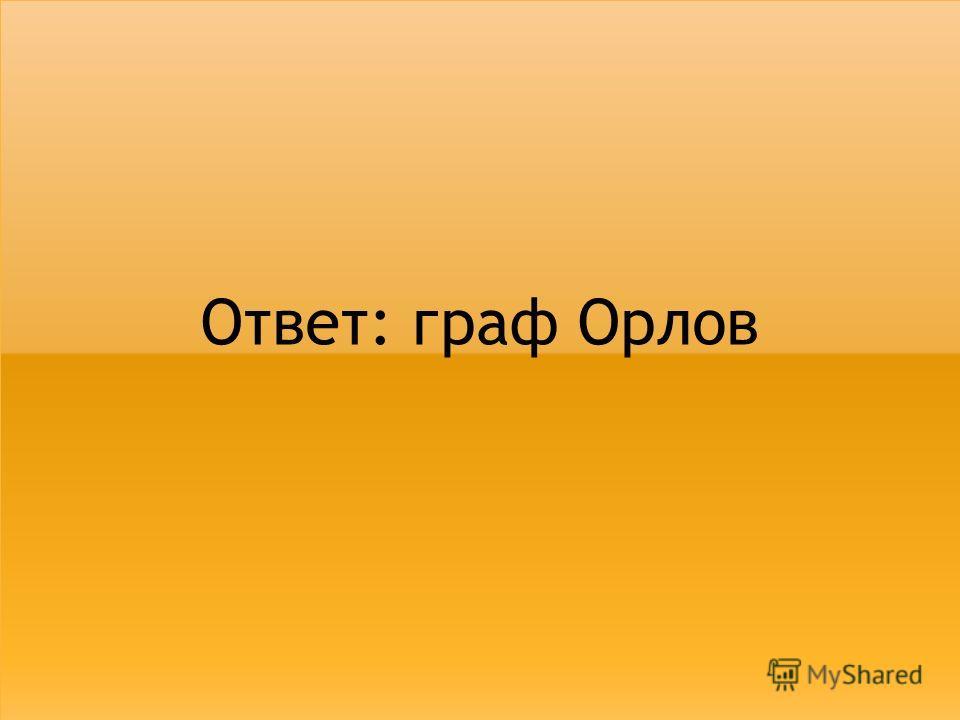 Ответ: граф Орлов