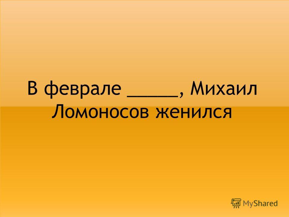 В феврале _____, Михаил Ломоносов женился