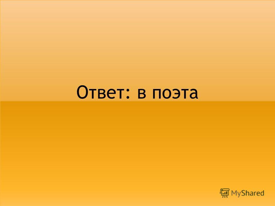 Ответ: в поэта