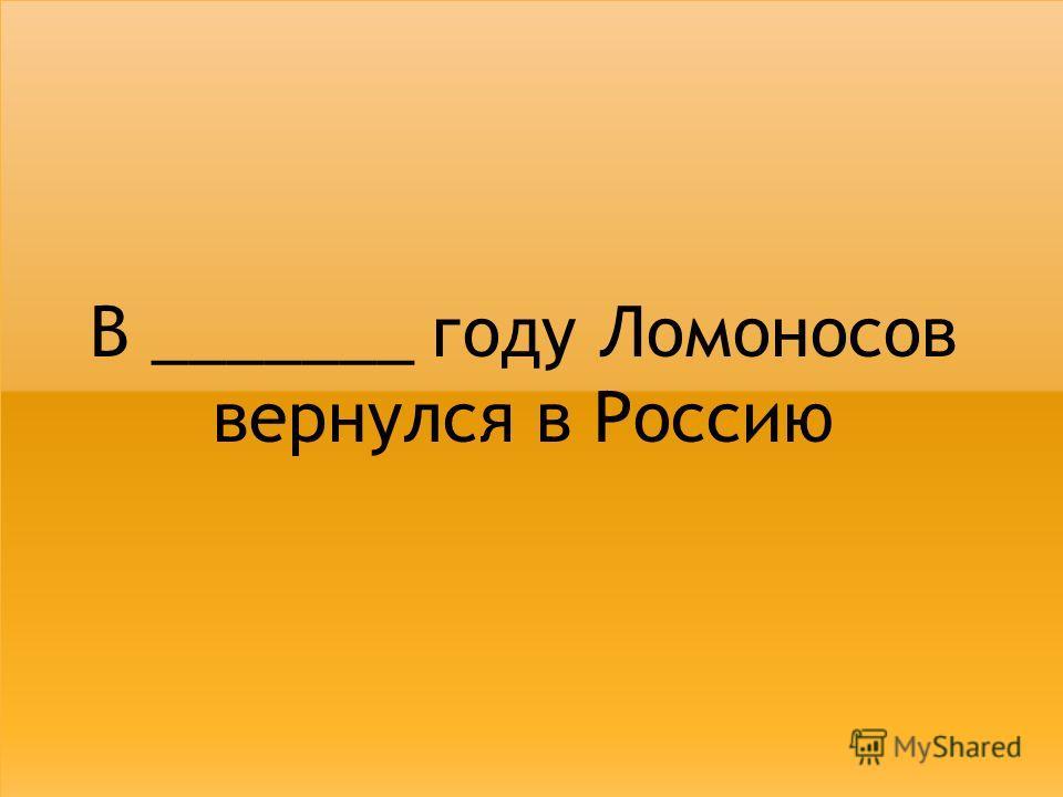 В _______ году Ломоносов вернулся в Россию