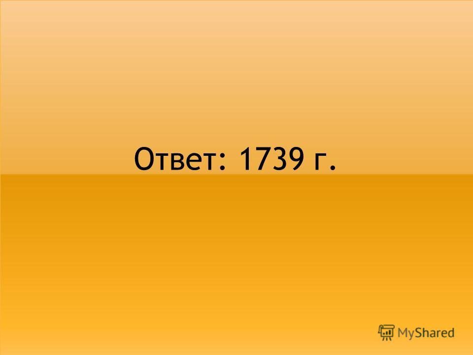 Ответ: 1739 г.