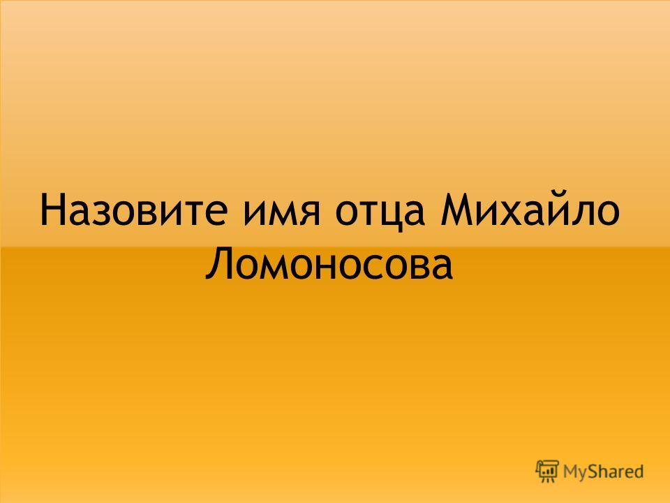 Назовите имя отца Михайло Ломоносова