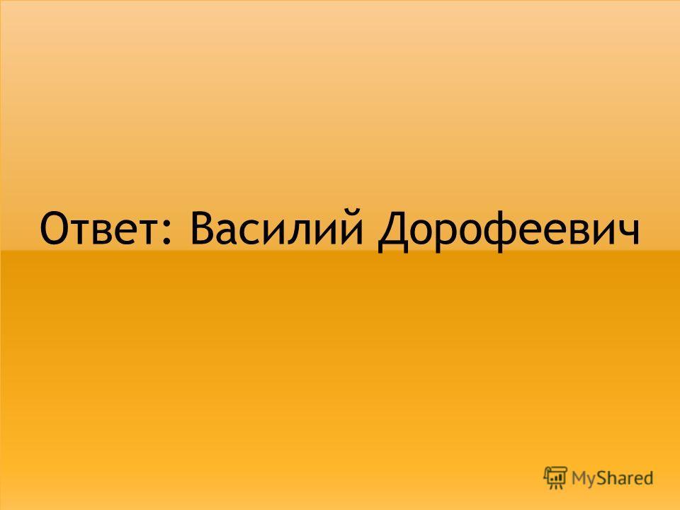 Ответ: Василий Дорофеевич