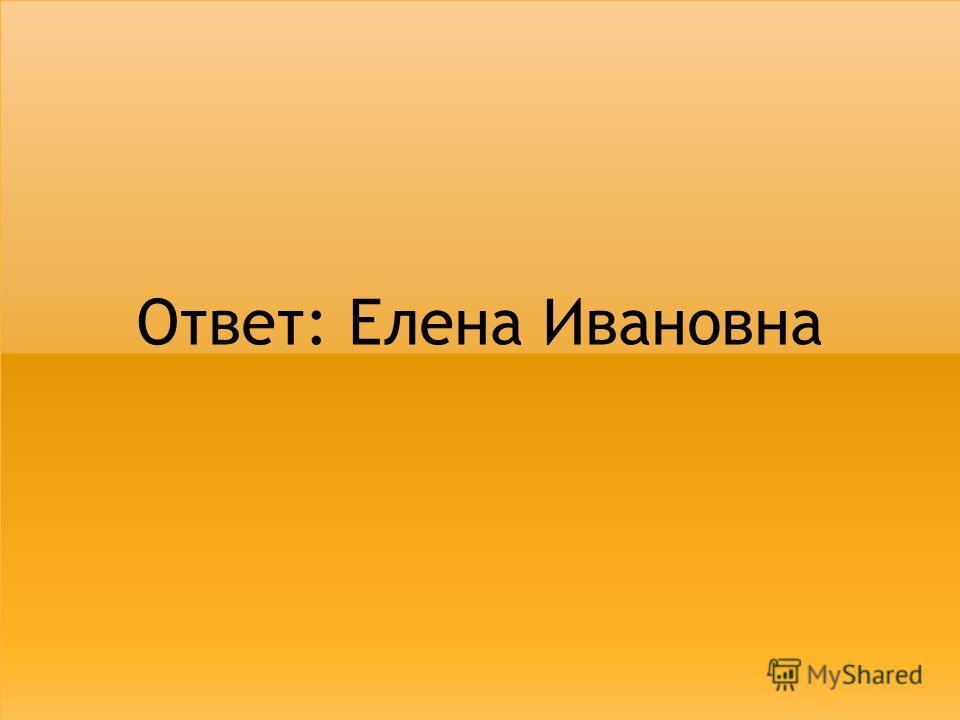 Ответ: Елена Ивановна