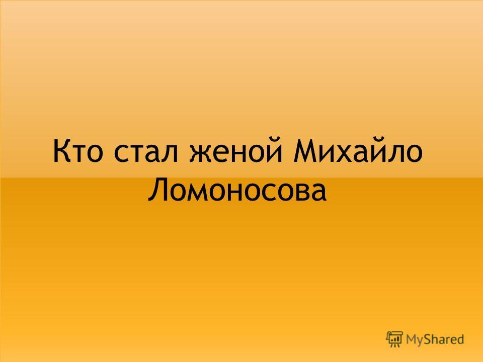 Кто стал женой Михайло Ломоносова
