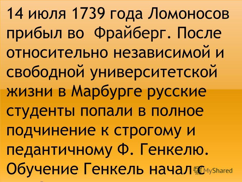14 июля 1739 года Ломоносов прибыл во Фрайберг. После относительно независимой и свободной университетской жизни в Марбурге русские студенты попали в полное подчинение к строгому и педантичному Ф. Генкелю. Обучение Генкель начал с чего?