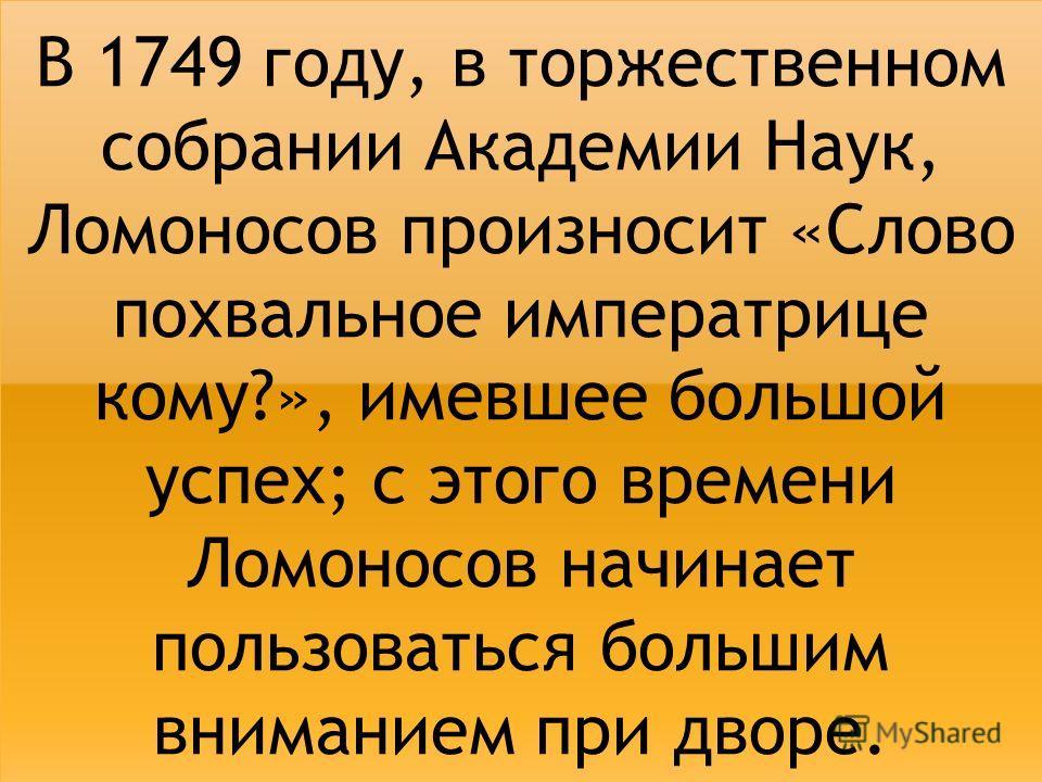 В 1749 году, в торжественном собрании Академии Наук, Ломоносов произносит «Слово похвальное императрице кому?», имевшее большой успех; с этого времени Ломоносов начинает пользоваться большим вниманием при дворе.