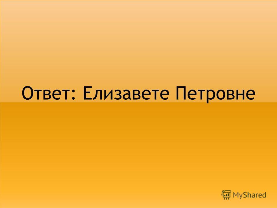 Ответ: Елизавете Петровне