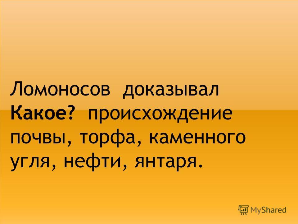 Ломоносов доказывал Какое? происхождение почвы, торфа, каменного угля, нефти, янтаря.
