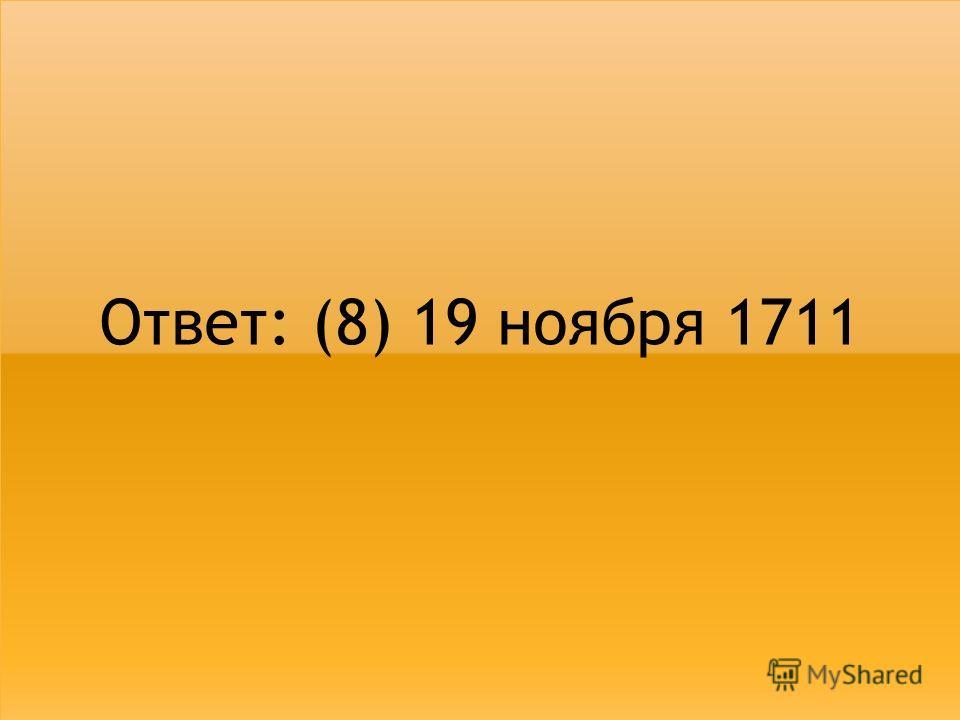 Ответ: (8) 19 ноября 1711