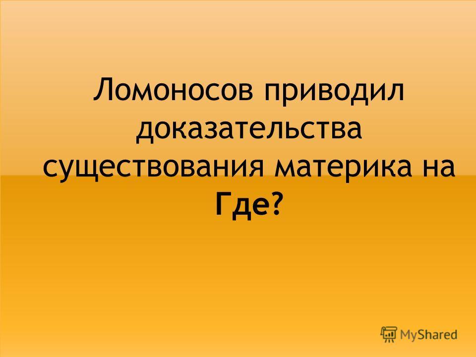 Ломоносов приводил доказательства существования материка на Где?