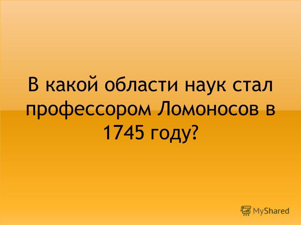 В какой области наук стал профессором Ломоносов в 1745 году?