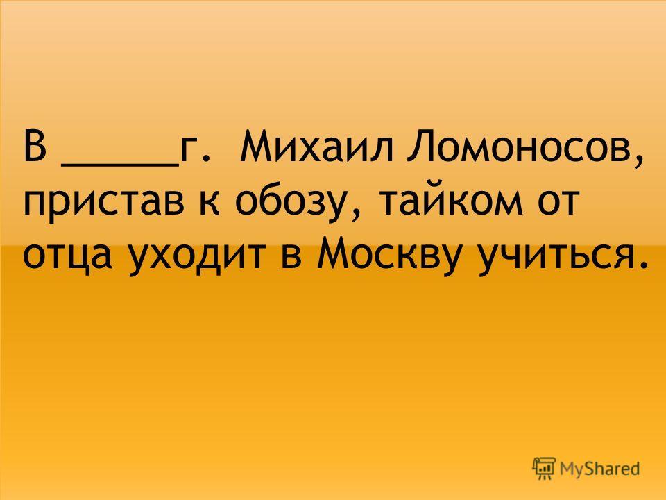 В _____г. Михаил Ломоносов, пристав к обозу, тайком от отца уходит в Москву учиться.