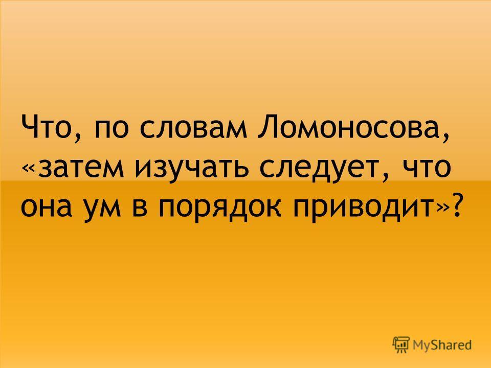 Что, по словам Ломоносова, «затем изучать следует, что она ум в порядок приводит»?