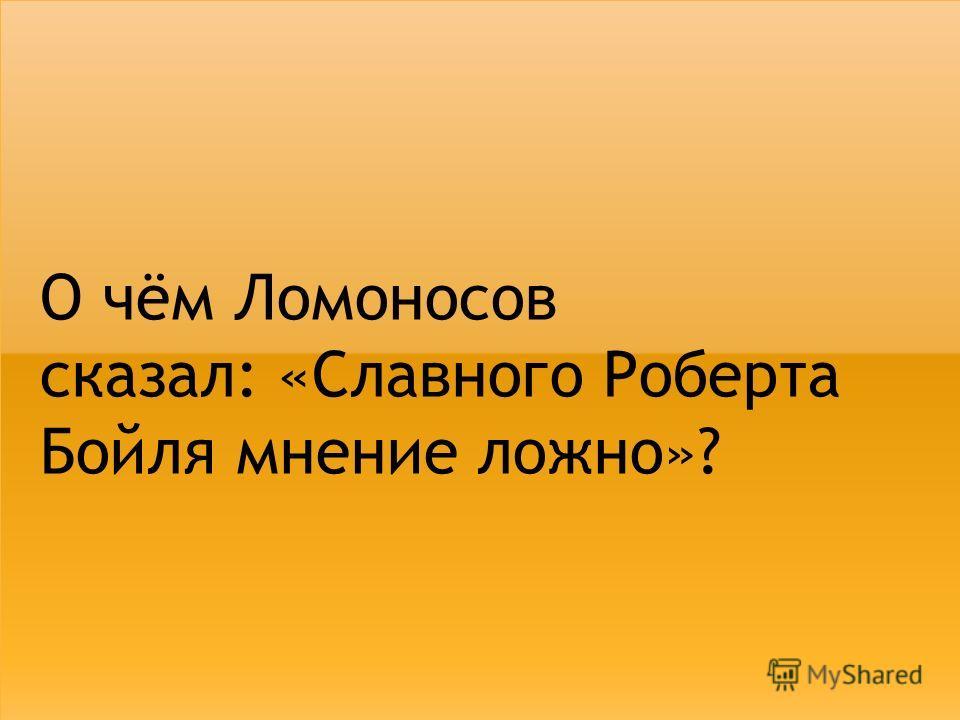 О чём Ломоносов сказал: «Славного Роберта Бойля мнение ложно»?