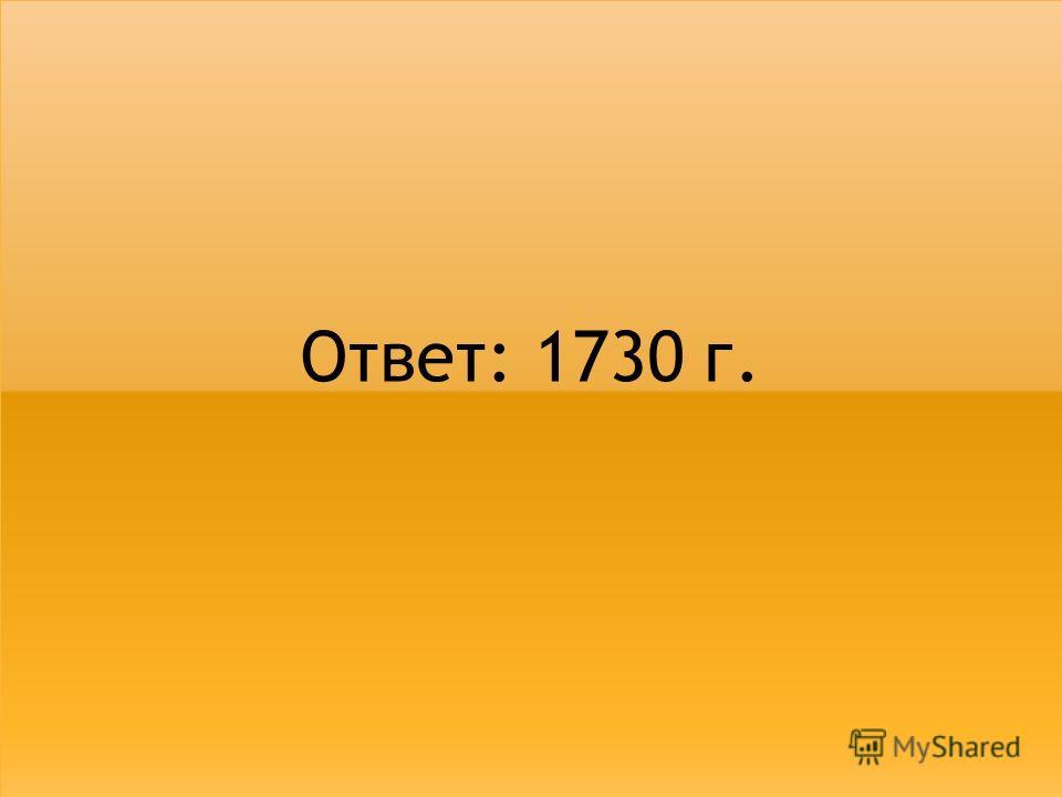 Ответ: 1730 г.