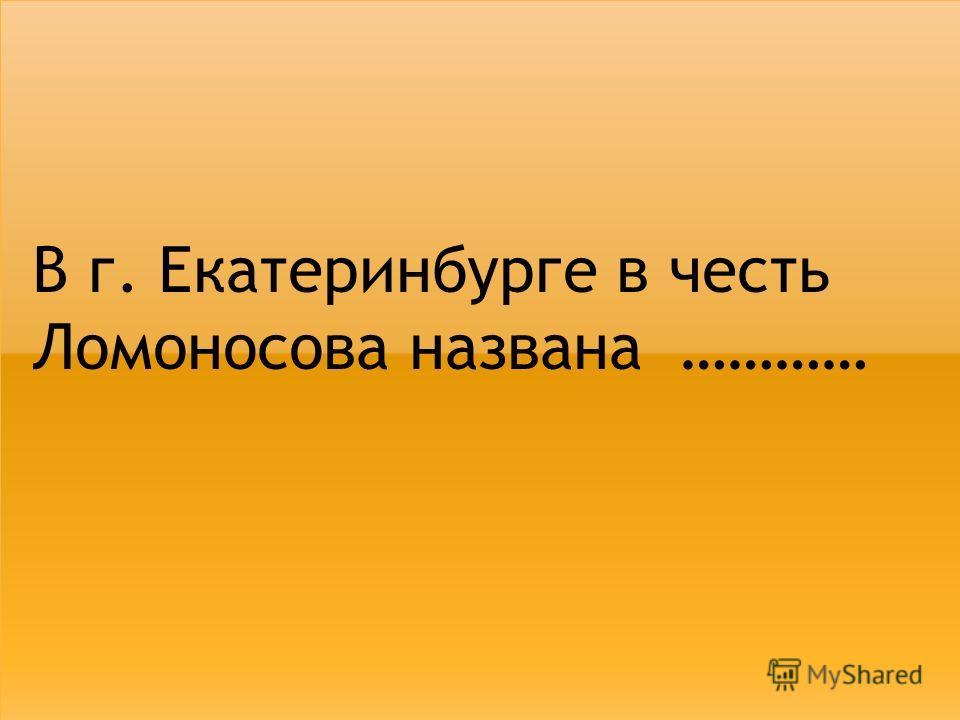 В г. Екатеринбурге в честь Ломоносова названа …………