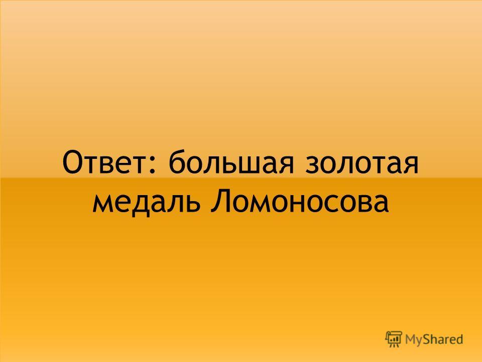 Ответ: большая золотая медаль Ломоносова