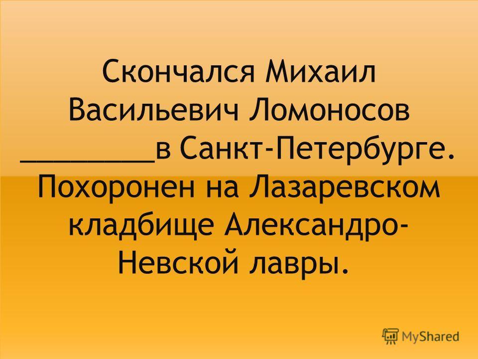 Скончался Михаил Васильевич Ломоносов ________в Санкт-Петербурге. Похоронен на Лазаревском кладбище Александро- Невской лавры.