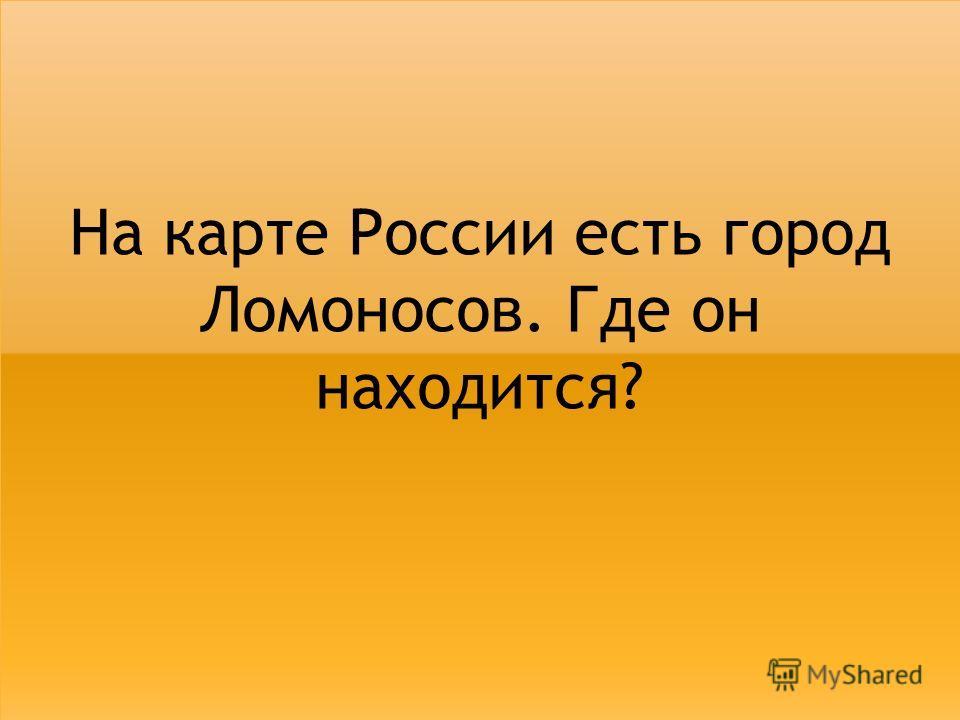 На карте России есть город Ломоносов. Где он находится?