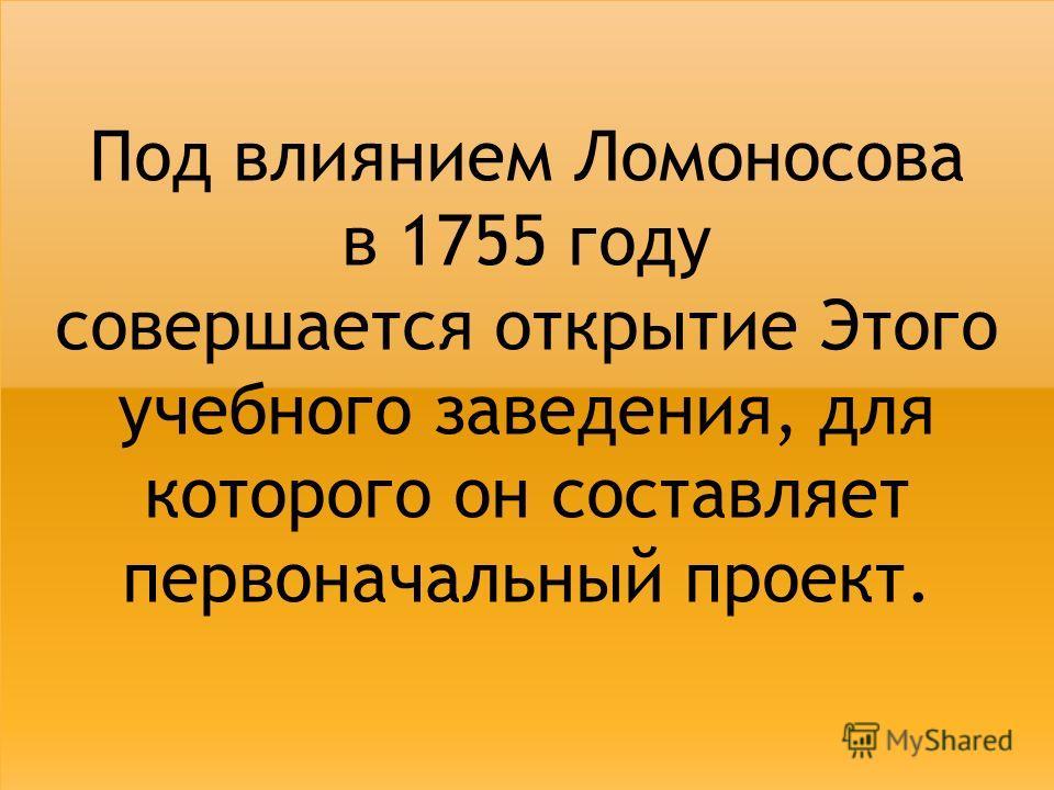 Под влиянием Ломоносова в 1755 году совершается открытие Этого учебного заведения, для которого он составляет первоначальный проект.