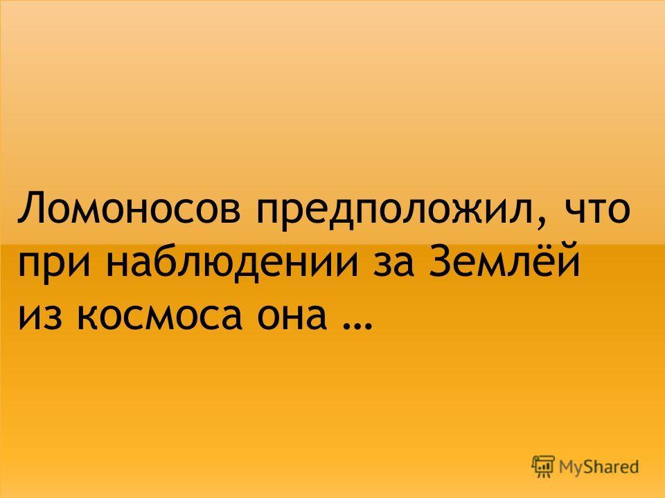 Ломоносов предположил, что при наблюдении за Землёй из космоса она …