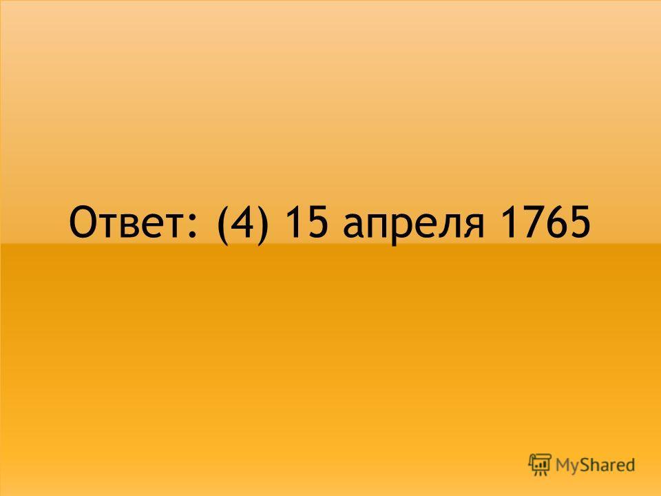 Ответ: (4) 15 апреля 1765