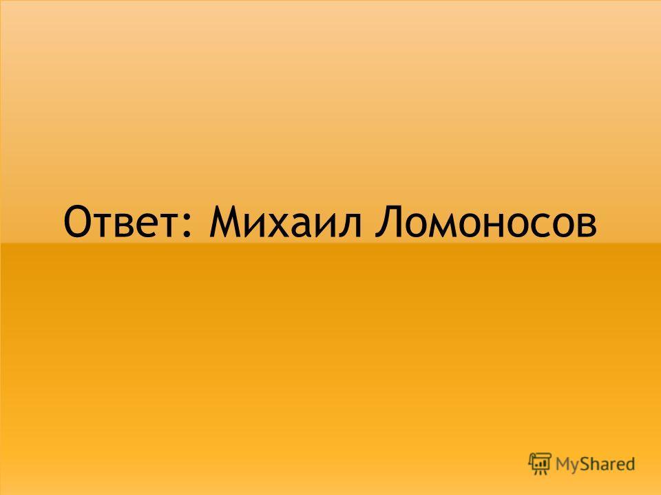 Ответ: Михаил Ломоносов
